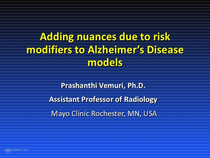Adding nuances due to risk modifiers to Alzheimer's Disease models Prashanthi Vemuri, Ph.D.  Assistant Professor of Radiol...