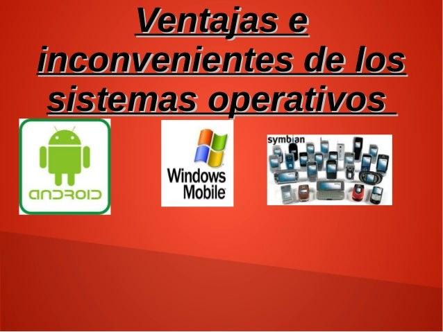 Ventajas eVentajas e inconvenientes de losinconvenientes de los sistemas operativossistemas operativos