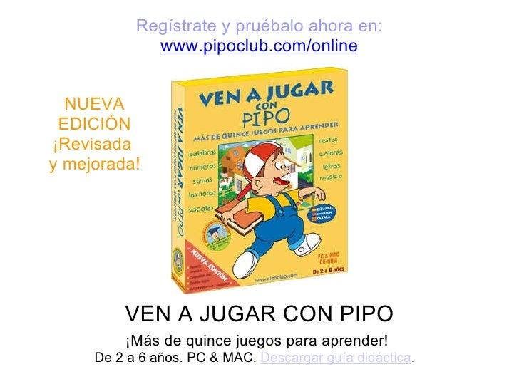 VEN A JUGAR CON PIPO ¡Más de quince juegos para aprender! De 2 a6 años. PC & MAC.  Descargar guía didáctica .  Regístrat...
