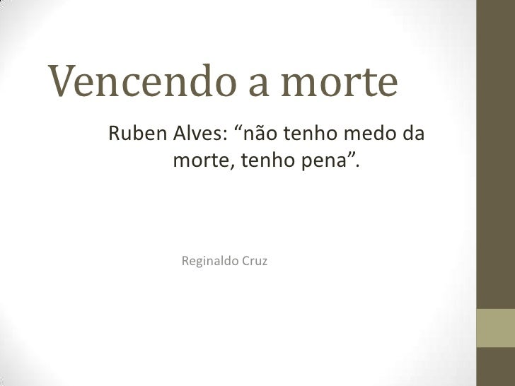 """Vencendo a morte<br />Ruben Alves: """"não tenho medo da morte, tenho pena"""".<br />Reginaldo Cruz<br />"""