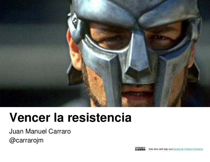 Vencer la resistenciaJuan Manuel Carraro@carrarojm                        Esta obra está bajo una licencia de Creative Com...