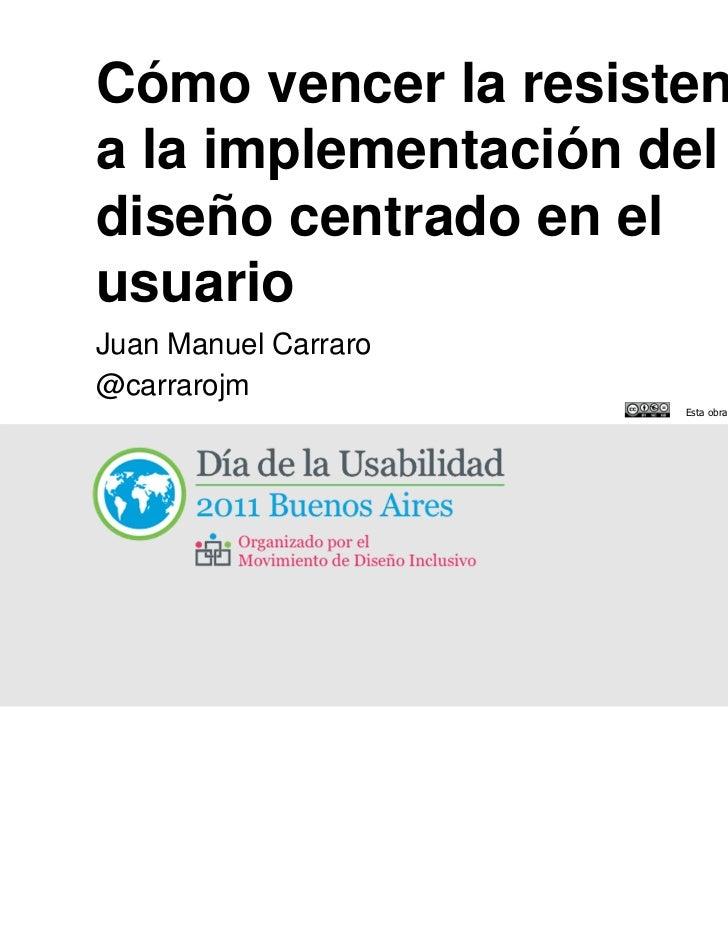 Cómo vencer la resistenciaa la implementación deldiseño centrado en elusuarioJuan Manuel Carraro@carrarojm                ...