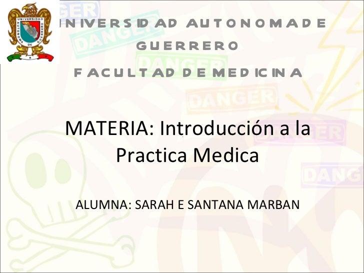 MATERIA: Introducción a la Practica Medica ALUMNA: SARAH E SANTANA MARBAN UNIVERSIDAD AUTONOMA DE GUERRERO  FACULTAD DE ME...