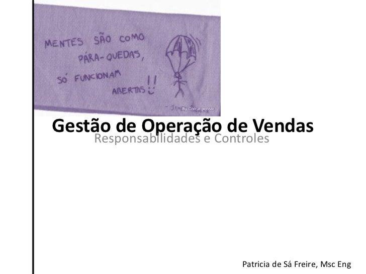 Gestão de Operação de Vendas    Responsabilidades e Controles                            Patricia de Sá Freire, Msc Eng