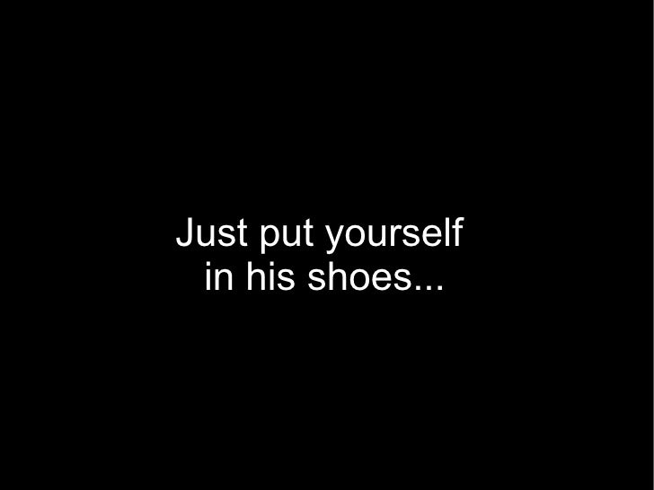 Just put yourself in his shoes...