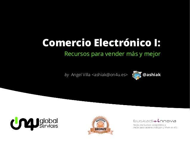 Comercio Electrónico I:    Recursos para vender más y mejor    by Angel Villa <ashiak@on4u.es>   @ashiak