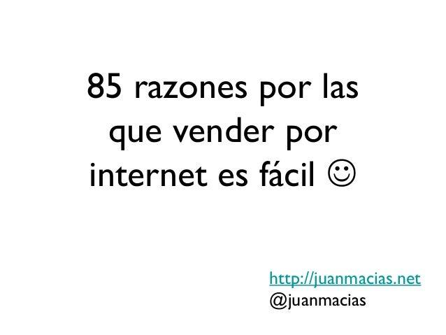 85 razones por las  que vender porinternet es fácil             http://juanmacias.net            @juanmacias