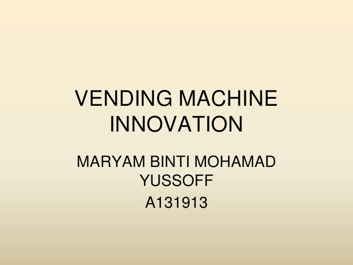 VENDING MACHINE  INNOVATIONMARYAM BINTI MOHAMAD      YUSSOFF       A131913