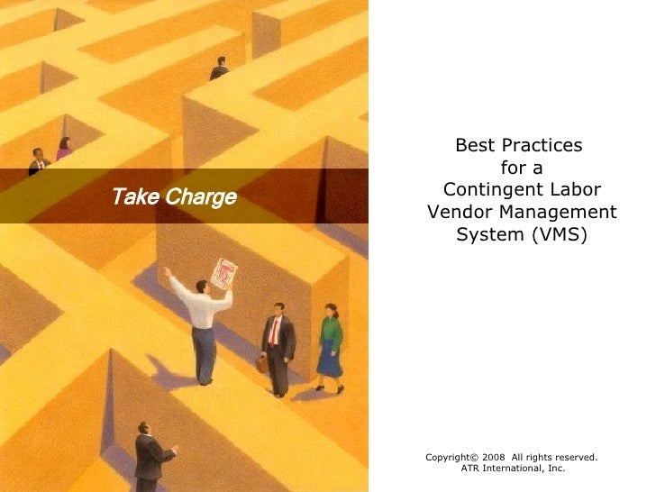 Take Charge Best Practices  for a Contingent Labor Vendor Management System (VMS) Copyright© 2008  All rights reserved.  A...