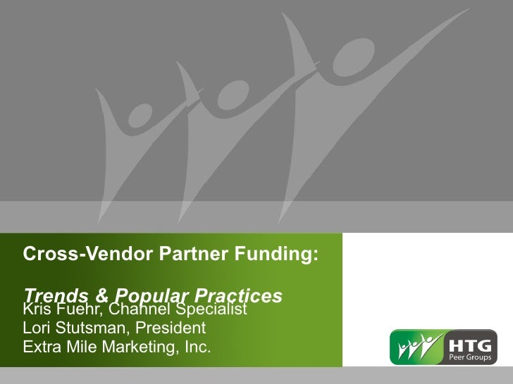 Cross-Vendor Partner Funding:  Trends & Popular Practices  Kris Fuehr, Channel Specialist Lori Stutsman, President Extra M...