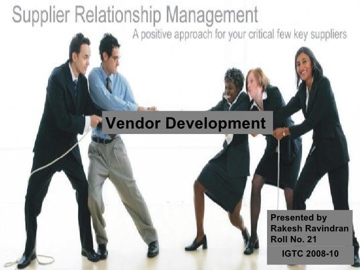 Vendor Development Presented by Rakesh Ravindran Roll No. 21 IGTC 2008-10