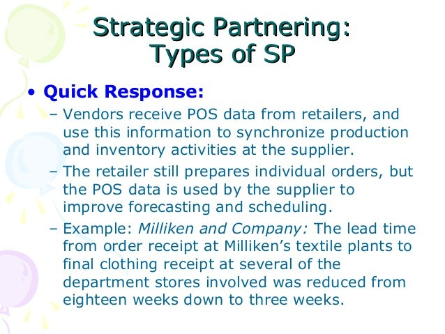 Strategic Partnering: Types of SP • Quick Response: – Vendors receive POS data from retailers, and use this information to...