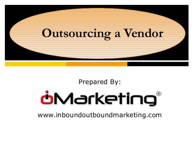 Outsourcing a Vendor Prepared By: www.inboundoutboundmarketing.com