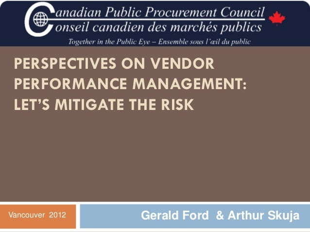 PERSPECTIVES ON VENDOR PERFORMANCE MANAGEMENT: LET'S MITIGATE THE RISKVancouver 2012   Gerald Ford & Arthur Skuja