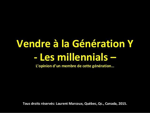 Vendre à la Génération Y - Les millennials – L'opinion d'un membre de cette génération… Tous droits réservés: Laurent Marc...