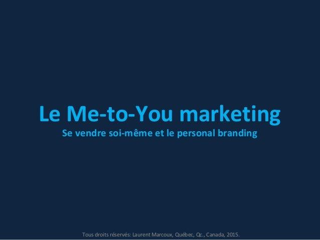 Le Me-to-You marketing Se vendre soi-même et le personal branding Tous droits réservés: Laurent Marcoux, Québec, Qc., Cana...