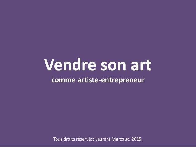 Vendre son art comme artiste-entrepreneur Tous droits réservés: Laurent Marcoux, 2015.