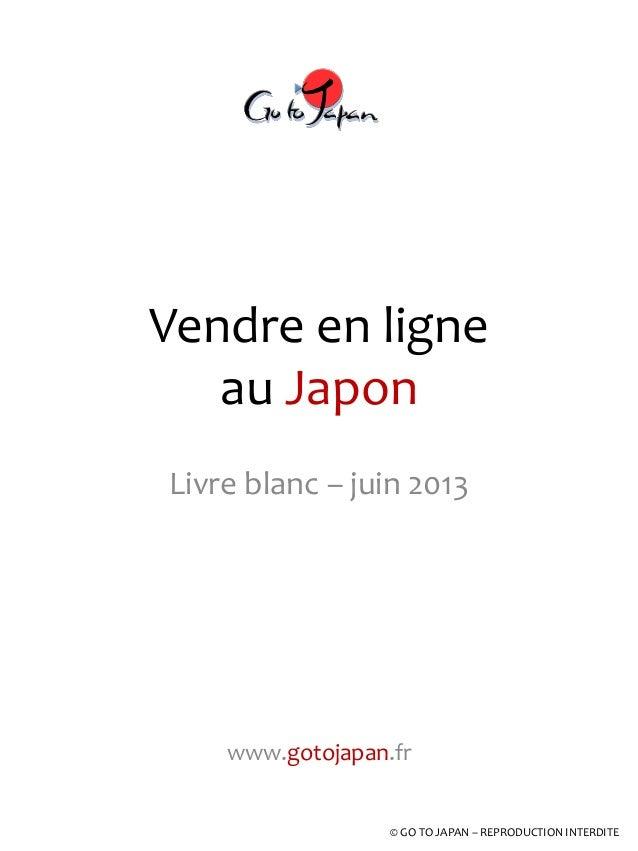 Vendre en ligne au Japon Livre blanc – juin 2013 www.gotojapan.fr © GO TO JAPAN – REPRODUCTION INTERDITE