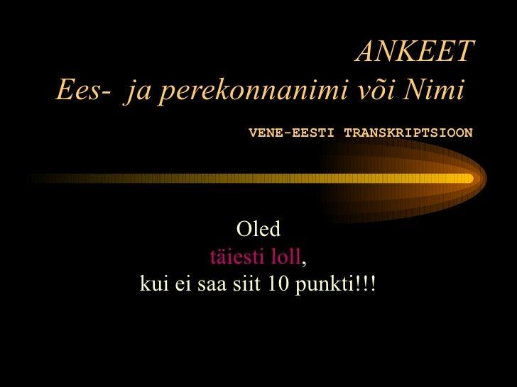 ANKEETEes- ja perekonnanimi või Nimi                  VENE-EESTI TRANSKRIPTSIOON                 Oled              täiesti...