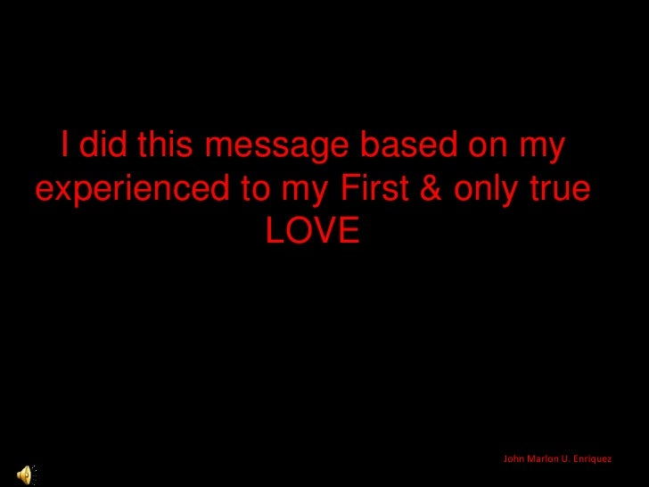 I did this message based on my experienced to my First & only true LOVE<br />John Marlon U. Enriquez<br />