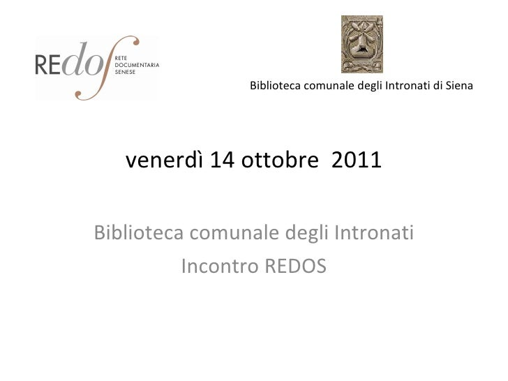 venerdì 14 ottobre  2011 Biblioteca comunale degli Intronati Incontro REDOS Biblioteca comunale degli Intronati di Siena