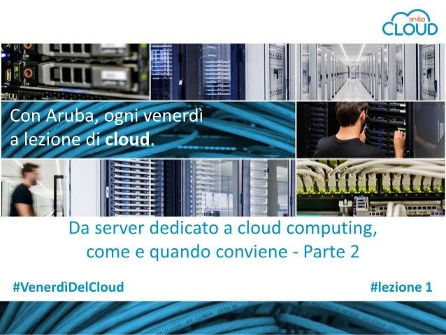 Con Aruba, a lezione di cloud #lezione 1 - parte 2: 'Da server dedicato a cloud computing, come e quando conviene'