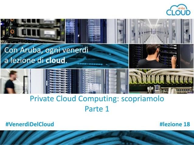 Con Aruba, a lezione di cloud  #lezione 18 - parte 1: 'Private Cloud Computing, scopriamolo'