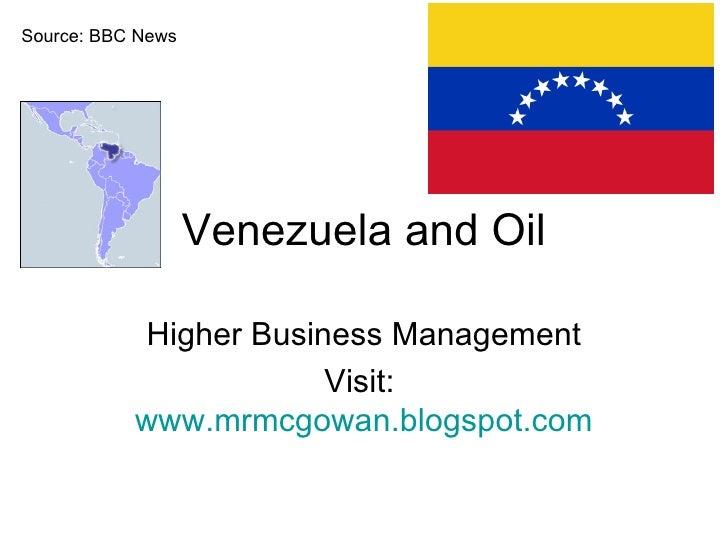 Venezuela and Oil Higher Business Management Visit:  www.mrmcgowan.blogspot.com Source: BBC News