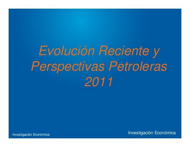 Investigación Económica Evolución Reciente y Perspectivas Petroleras 2011 Investigación Económica