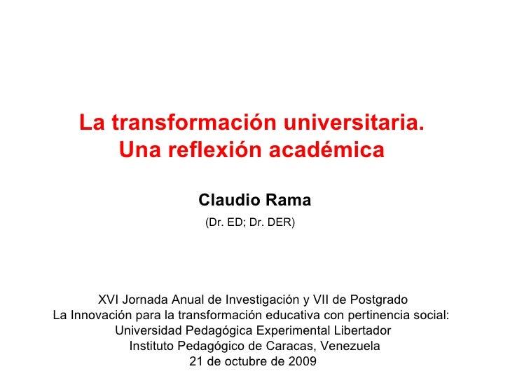 La transformación universitaria.  Una reflexión académica     Claudio Rama (Dr. ED; Dr. DER)   XVI Jornada Anual de Invest...