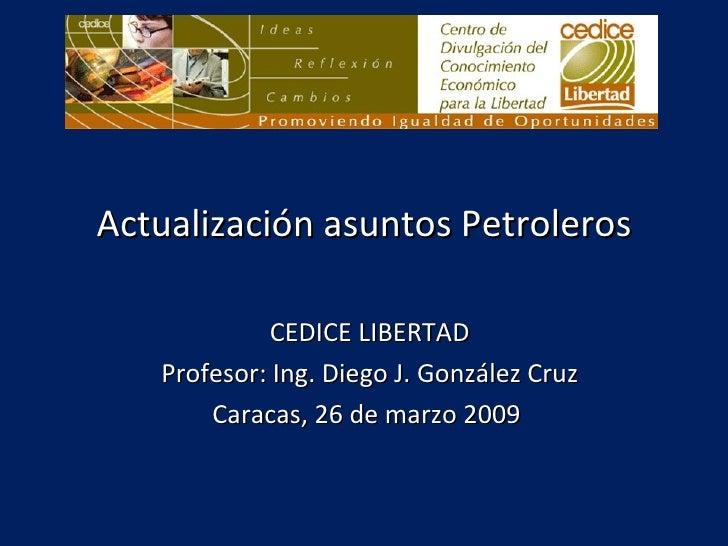Actualización asuntos Petroleros CEDICE LIBERTAD Profesor: Ing. Diego J. González Cruz Caracas, 26 de marzo 2009