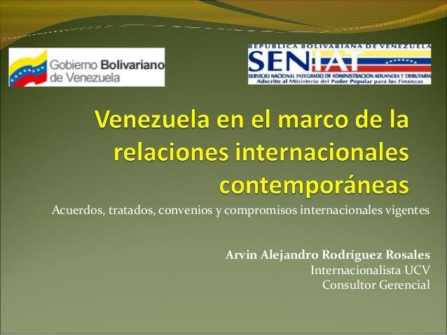 Acuerdos, tratados, convenios y compromisos internacionales vigentes Arvin Alejandro Rodríguez Rosales Internacionalista U...