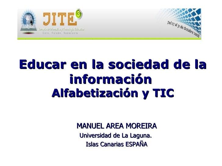 MANUEL AREA MOREIRA Universidad de La Laguna.  Islas Canarias ESPAÑA Educar en la sociedadde la información Alfabetizaci...