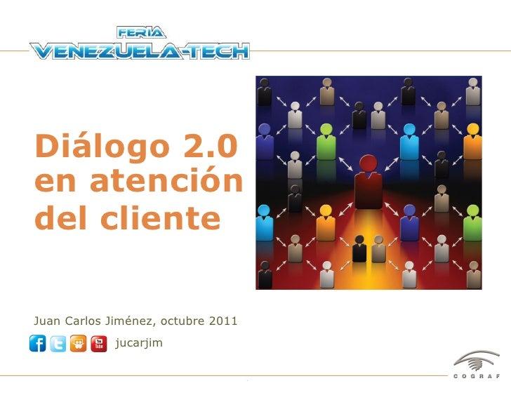 Diálogo 2.0en atencióndel clienteJuan Carlos Jiménez, octubre 2011                       jucarjimFeria Venezuela-Tech – Ca...