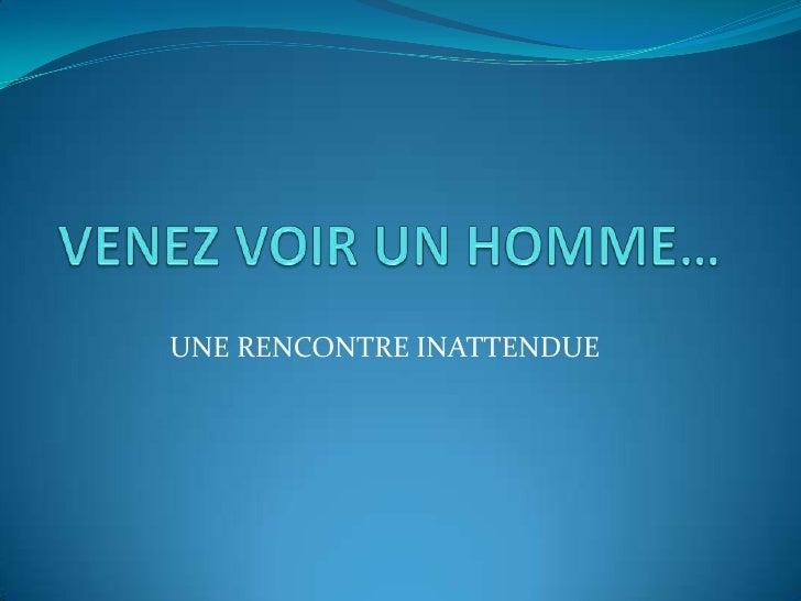 VENEZ VOIR UN HOMME…<br />UNE RENCONTRE INATTENDUE<br />