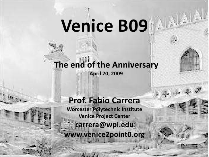 Venice B09 The end of the Anniversary             April 20, 2009       Prof. Fabio Carrera    Worcester Polytechnic Instit...