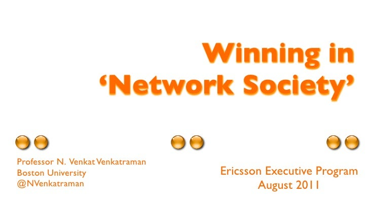 Winning in                   'Network Society'Professor N. Venkat VenkatramanBoston University                 Ericsson Ex...