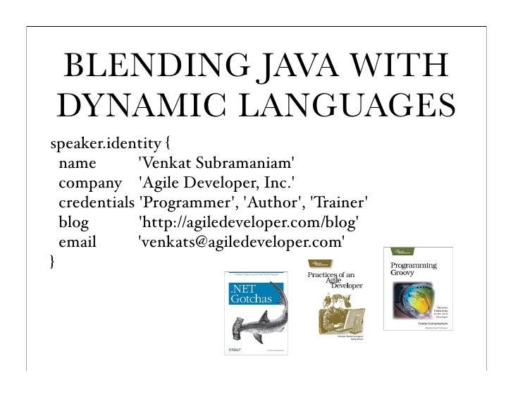 BLENDING JAVA WITH DYNAMIC LANGUAGES speaker.identity {   name        'Venkat Subramaniam'   company 'Agile Developer, Inc...