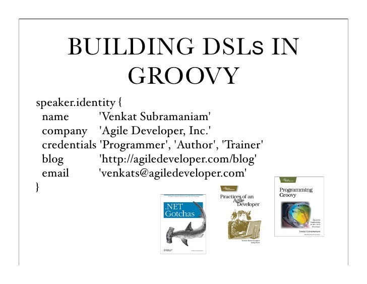 BUILDING DSLS IN           GROOVY speaker.identity {   name        'Venkat Subramaniam'   company 'Agile Developer, Inc.' ...