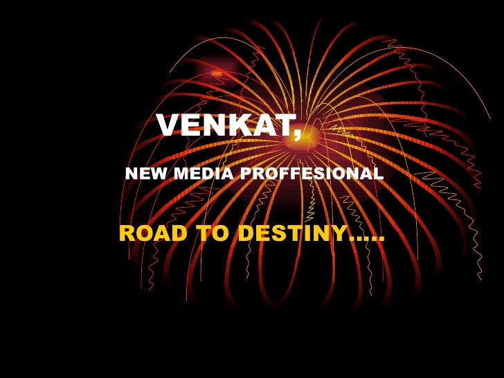 VENKAT,   NEW MEDIA PROFFESIONAL ROAD TO DESTINY…..