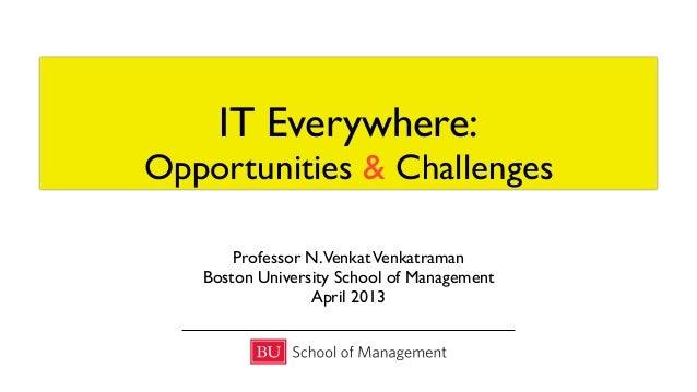IT Everywhere:Opportunities & ChallengesProfessor N.VenkatVenkatramanBoston University School of ManagementApril 2013