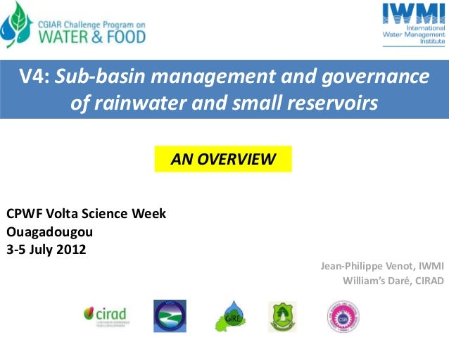 V4: Sub-basin management and governance of rainwater and small reservoirs AN OVERVIEW CPWF Volta Science Week Ouagadougou ...