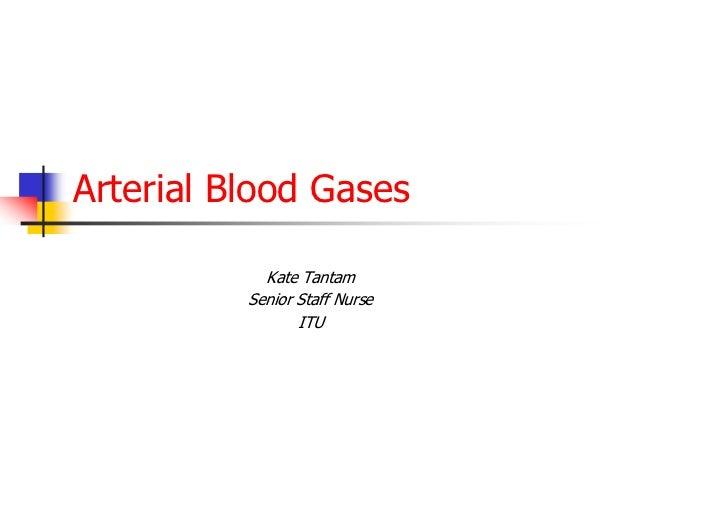 Arterial Blood Gases            Kate Tantam          Senior Staff Nurse                 ITU