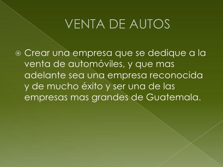 VENTA DE AUTOS <br />Crear una empresa que se dedique a la venta de automóviles, y que mas adelante sea una empresa recono...