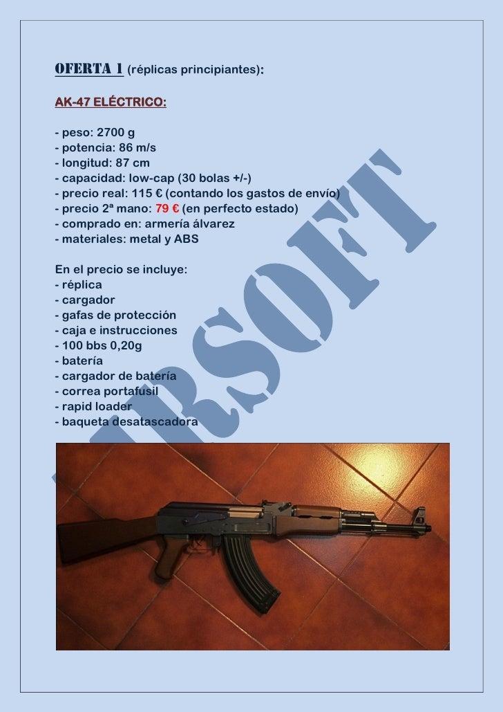OFERTA 1 (réplicas principiantes):AK-47 ELÉCTRICO:- peso: 2700 g- potencia: 86 m/s- longitud: 87 cm- capacidad: low-cap (3...