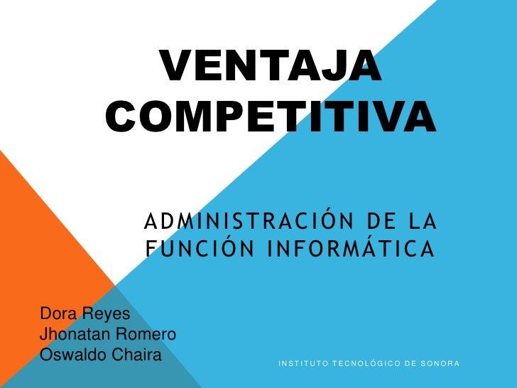 VENTAJA COMPETITIVA<br />Administración DE LA FUNCIÓN INFORMÁTICA<br />Instituto Tecnológico de Sonora<br />Dora Reyes<br ...