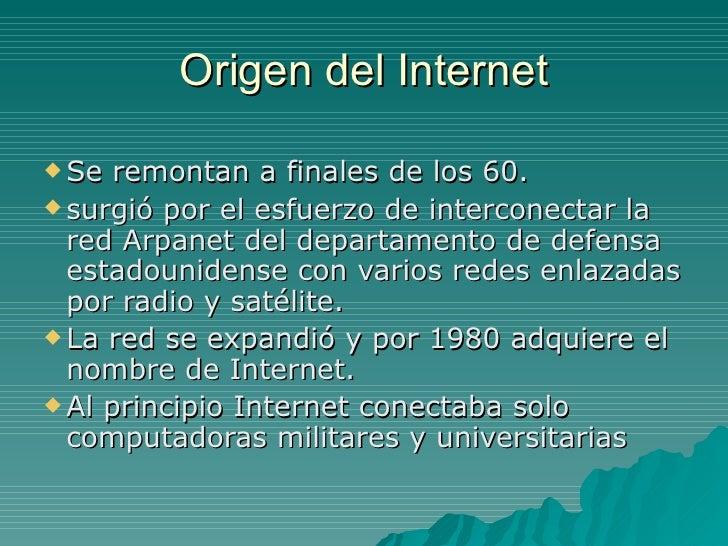 Origen del Internet <ul><li>Se remontan a finales de los 60. </li></ul><ul><li>surgió por el esfuerzo de interconectar la ...