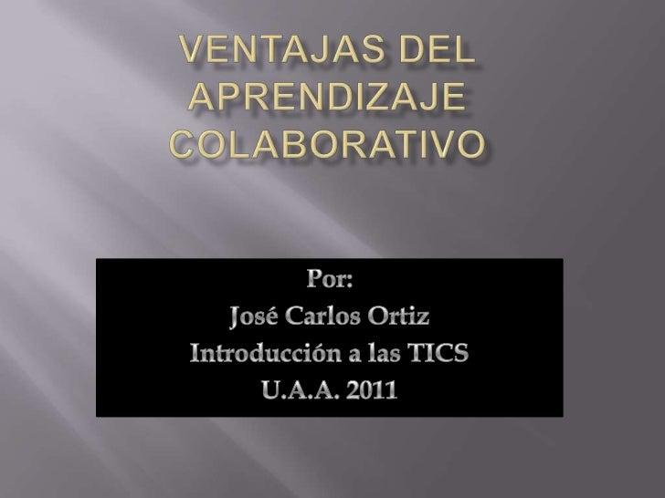 Ventajas del aprendizaje colaborativo<br />Por:<br />José Carlos Ortiz<br />Introducción a las TICS<br />U.A.A. 2011<br />