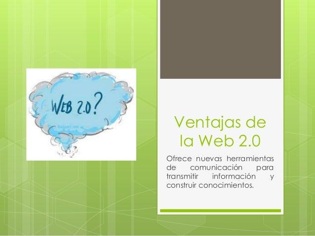Ventajas de   la Web 2.0Ofrece nuevas herramientasde    comunicación       paratransmitir   información    yconstruir cono...