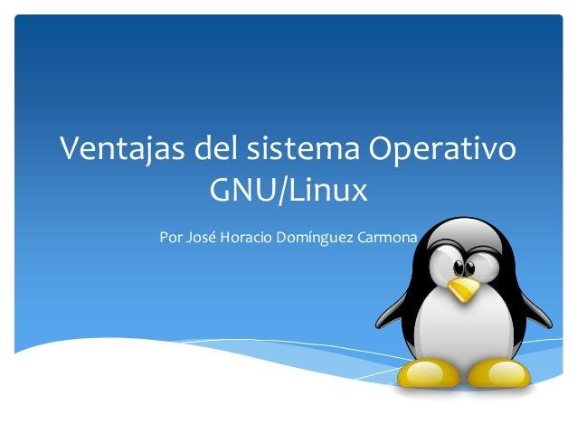 Ventajas del sistema Operativo          GNU/Linux      Por José Horacio Domínguez Carmona